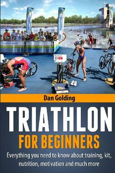 Triathlon For Beginners: Everything you need to know about training, nutrition, kit, motivation,