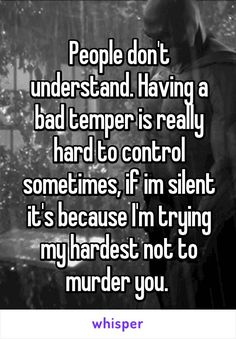 Having a bad temper is really hard to control somet… People don't understand. Having a bad temper is really hard to control sometimes, if im silent it's because I'm trying my hardest not to murder you. Anger Quotes, Quotes Deep Feelings, Hurt Quotes, Badass Quotes, Real Quotes, Mood Quotes, Funny Quotes, Life Quotes, Qoutes