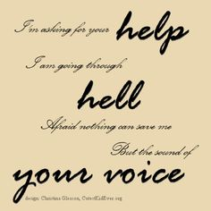 "I'm asking for your help.  I am going through hell.  Afraid nothing can save me  But the sound of your voice...  - Maroon 5, ""How"""
