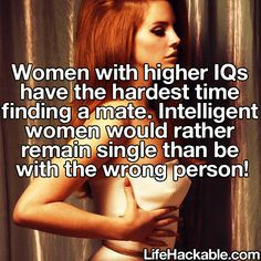Women with higher IQs have the hardest time finding a mate, intelligent women would rather remain single than be with the wrong person.
