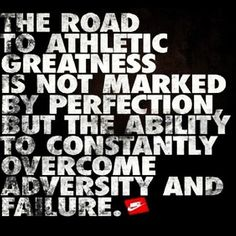 The road to athletic greatness is marked by the ability to constantly overcome adversity and failure.