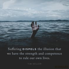 """Suffering dispels the illusion that we have the strength and competence to rule our own lives."" (Tim Keller)"
