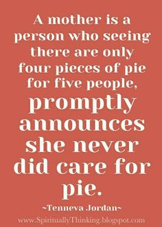 A mother is a person who seeing there are only four pieces of pie for 5 people, promptly announces she never did care for pie.