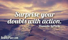 Surprise your doubts with action. - Danielle LaPorte   www.HealthyPlace.com
