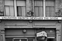 """Unlimited growth increases the divide. Found on the facade of the Del Mar Hotel - Vancouver, BC. """"The Del Mar is a small, unassuming building providing clean, affordable housing for the poor. Despite all the weight brought to bear by the Hydro Goliath, including what must have been enormous amounts of money, Riste [hotel owner] refused to sell. Hydro eventually had to redesign to build around the hotel."""". Read the rest of the article here: http://boppin.com/delmar.html"""