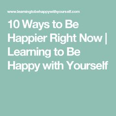 10 Ways to Be Happier Right Now | Learning to Be Happy with Yourself