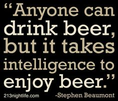 """""""Anyone can drink beer, but it takes intelligence to enjoy beer."""" -Stephen Beaumont"""