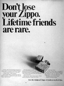 """Great Headline from Zippo. """"Don't lose your Zippo. Lifetime friends are rare"""". It's very witty. It explains that Zippos are for life contrary to disposable lighters. Its making the comparison that zippos are friends for life and disposables are acquaintances."""