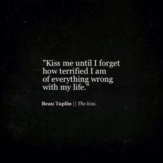 """""""Kiss me until i forget how terrified i am of everything wrong with my life"""" -Beau Taplin"""