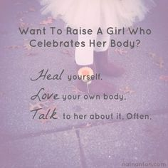 Want to raise a girl who celebrates her body? Heal yourself. Love your body. Talk to her about it often.
