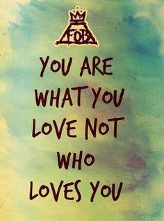 """""""You are what you love, not who loves you"""" Fall Out Boy, Save Rock and Roll"""