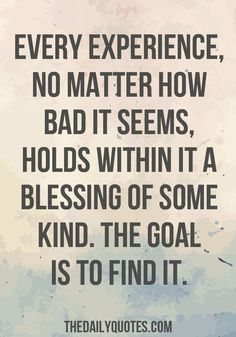 Every experience, no matter how bad it seems, holds within it a blessing of some kind. The goal is to find it. thedailyquotes.com