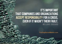 It's important that companies and organizations accept responsibility for a crisis, even if it wasn't their fault. ~Melonie Dodaro TopDogSocialMedia.com