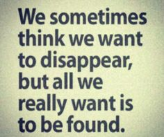 we sometimes think we want to disappear, but all we really want is to be found