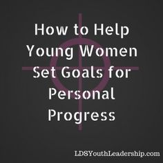 How to Help Young Women Set Goals for Personal Progress - LDS Youth Leadership