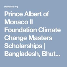 Prince Albert of Monaco II Foundation Climate Change Masters Scholarships | Bangladesh, Bhutan, India, Mozambique, Myanmar, Nepal, Pakistan, Philippines