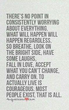 Worry is useless.  Live instead.