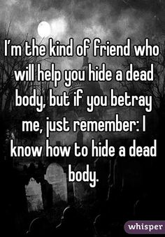 """I'm the kind of friend who will help you hide a dead body, but if you betray me, just remember: I know how to hide a dead body."""