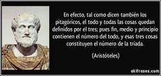 En efecto, tal como dicen también los pitagóricos, el todo y todas las cosas quedan definidos por el tres; pues fin, medio y principio contienen el número del todo, y esas tres cosas constituyen el número de la tríada. (Aristóteles)