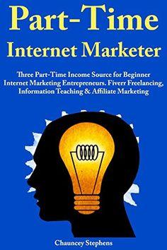 Part-Time Internet Marketer: Three Part-Time Income Source for Beginner Internet Marketing Entrepreneurs. Fiverr Freelancing, Information Teaching & Affiliate Marketing, http://www.amazon.com/gp/product/B071KK5PNY/ref=cm_sw_r_pi_eb_o2.rzbDAQPBW4