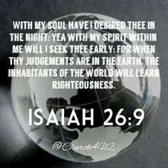 "#God Isaiah 26:9 ""With my soul have I desired thee in the night; yea, with my spirit within me will I seek thee early: for when thy judgments are in the earth, the inhabitants of the world will learn righteousness."" @Megan Church Iglesia"