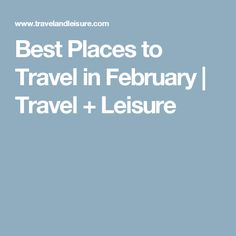 Best Places to Travel in February | Travel + Leisure
