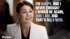 """""""I'm happy, and I never thought I would be again, and I am. And that's all I need."""" Meredith Grey, Grey's Anatomy quotes"""