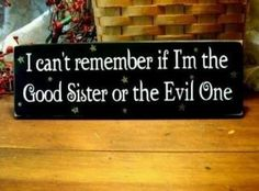 Marie, I think we all take turns being the evil one. At least I try to do my part. Love My Sister, Best Sister, My Best Friend, Sister Sister, Lil Sis, Brother, Sister Friends, True Friends, Mantra