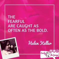 The fearful are caught as often as the bold. Helen Keller