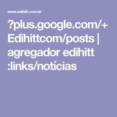 ►plus.google.com/+Edihittcom/posts | agregador edihitt :links/notícias