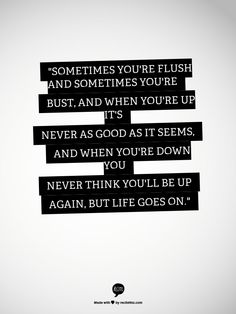 """""""Sometimes you're flush and sometimes you're bust, and when you're up it's never as good as it seems, and when you're down you never think you'll be up again, but life goes on."""""""