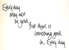 Every day may not be good. But there is something good in every day. #caregiver