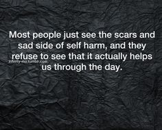"Self-harm served, really, only one purpose for me; it transferred the intolerable emotional pain to a concrete physical pain which was far preferable to the emotional pain. At one time, this was the only way I could make it through a day. It was either cut or, quite frankly, take my life. This is not an endorsement of self-injury. It is simply a plea for a reservation in judgement. ""We are all fighting a hard battle""."