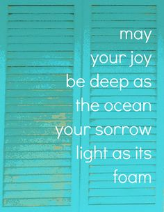 May your joy be deep as the ocean... your sorrow light as its foam.