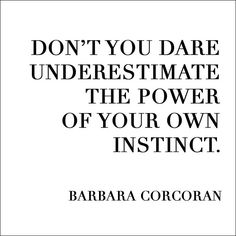 Quotes, Quoted. Don't you dare underestimate the power of your own instinct. - Barbara Corcoran