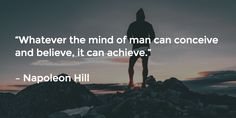 """Whatever the mind of man can conceive and believe, it can achieve.""   – Napoleon Hill"