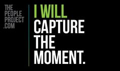 I WILL capture the moment. http://thepeopleproject.com/share-a-mantra.php