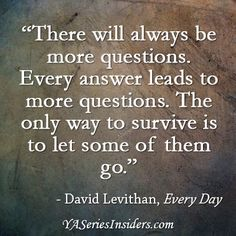 """""""There will always be more questions. Every answer leads to more questions. The only way to survive is to let some of them go."""" ~David Levithan, EVERY DAY via YASeriesInsiders.com"""