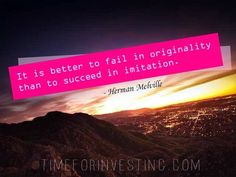Motivational quote: It is better to fail in originality than to succeed in imitation. ~Herman Melville