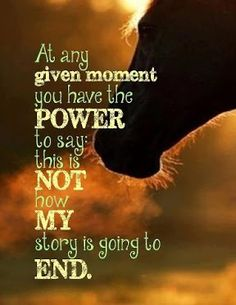 """At any given moment you have the power to say: this is not how my story is going to end."" You have to power to change the way your life is, so use it. Rodeo Quotes, Equine Quotes, Cowboy Quotes, Equestrian Quotes, Racing Quotes, Horse Sayings, Cowgirl Quote, Girl Sayings, Great Quotes"