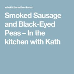 Smoked Sausage and Black-Eyed Peas – In the kitchen with Kath