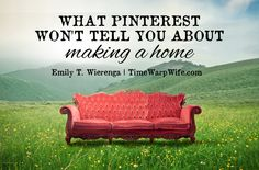 What Pinterest Won't Tell You About Making a Home - Time-Warp Wife | Time-Warp Wife