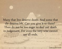 Many that live deserve death. And some that die deserve life. Can you give it to them? Then do not be too eager to deal out death in judgement. For even the very wise cannot see all ends. ~Gandalf the Grey