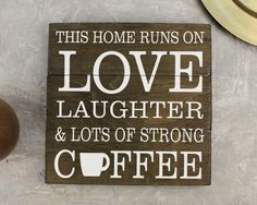 This Home Runs on Love Laughter & Lots of Strong Coffee Sign : If your home doesn't run on unleaded coffee then this is the sign for you! This is a great gift and/or decoration for the coffee lover's