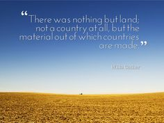 """There was nothing but land; not a country at all, but the material out of which countries are made."" - Willa Cather, My Antonia  