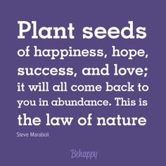 Plant seeds of happiness, hope, success, and love