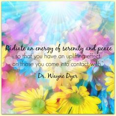 """Radiate an energy of serenity and peace so that you have an uplifting effect on those you come into contact with. Wayne Dyer ~ beautiful thought and I try to remember this whenever I see myself becoming stressed and letting it effect the way I act Positive Thoughts, Positive Vibes, Positive Quotes, Nice Thoughts, Gratitude Quotes, Strong Quotes, Love And Light, Peace And Love, Wayne Dyer Zitate"