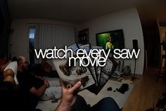 Watched every Saw movie.// watched them in theatres every October w/ the besties and have all the DVDs. I'm a fanatic!