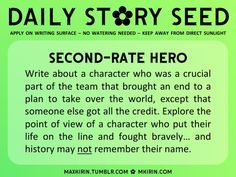 ✿ Daily Story Seed ✿  Second-Rate Hero Write about a character who was a crucial part of the team that brought an end to a plan to take over the world, except that someone else got all the credit. Explore the point of view of a character who put their life on the line and fought bravely… and history may not remember their name.  Any work you create based off this prompt belongs to you, no sourcing is necessary though it would be really appreciated! And don't forget to tagmaxkirin(or tweet…