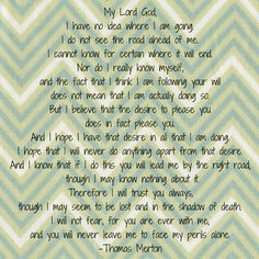 I love this prayer - I prayed this daily in times of fear and uncertainty during my penultimate year and when I didn't know which road to take, how the Lord hears our prayers. Criminal Minds Quotes, American Catholic, Contemplative Prayer, God Is For Me, Thomas Merton, Hebrews 11, Finding God, Power Of Prayer, Daily Devotional